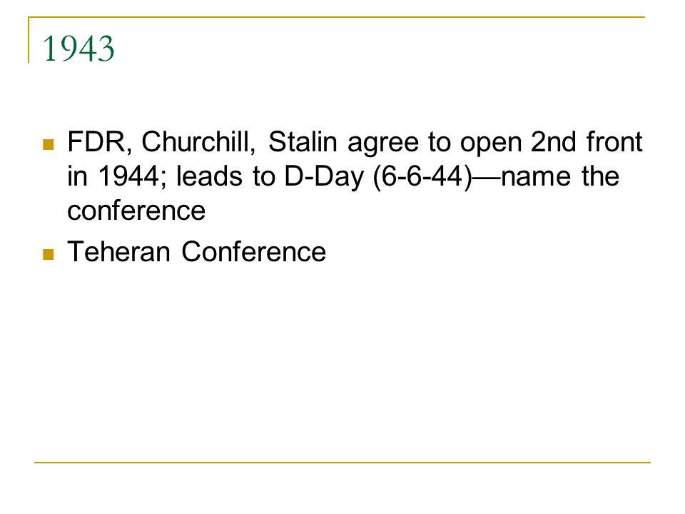 1943 FDR, Churchill, Stalin agree to open 2nd front in 1944; leads to D-Day (6-6-44)—name the conference Teheran Conference