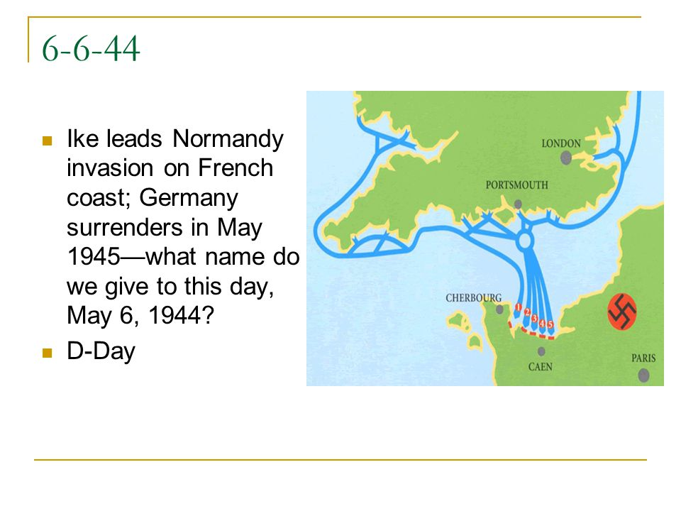 6-6-44 Ike leads Normandy invasion on French coast; Germany surrenders in May 1945—what name do we give to this day, May 6, 1944.