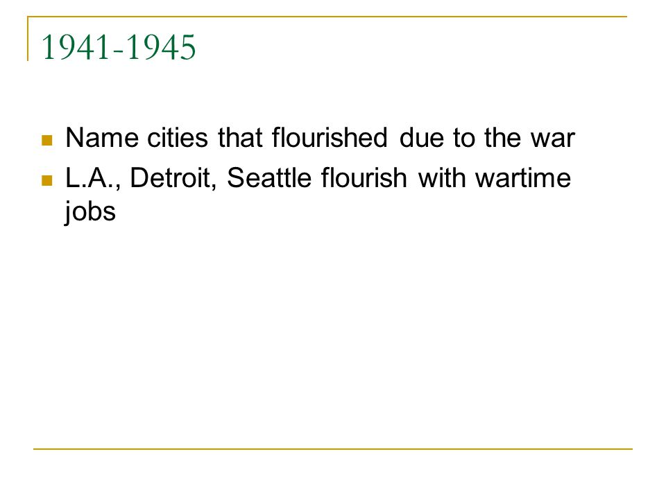 1941-1945 Name cities that flourished due to the war L.A., Detroit, Seattle flourish with wartime jobs