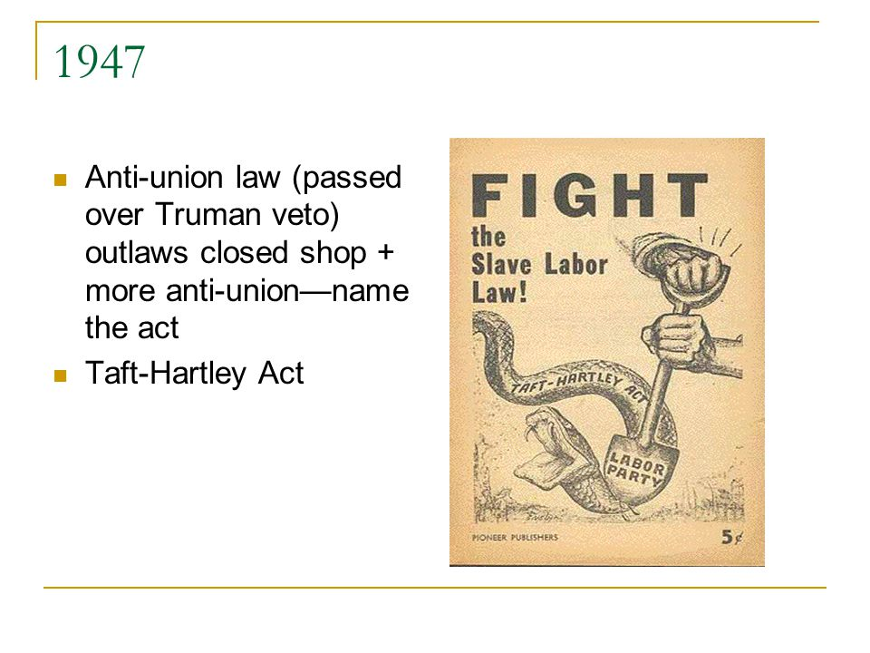 1947 Anti-union law (passed over Truman veto) outlaws closed shop + more anti-union—name the act Taft-Hartley Act