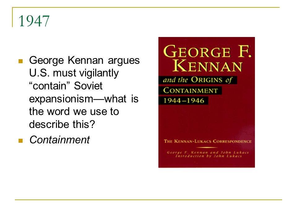 1947 George Kennan argues U.S.
