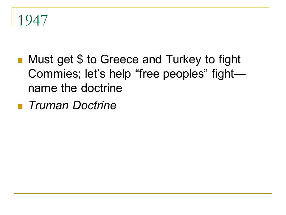 1947 Must get $ to Greece and Turkey to fight Commies; let's help free peoples fight— name the doctrine Truman Doctrine
