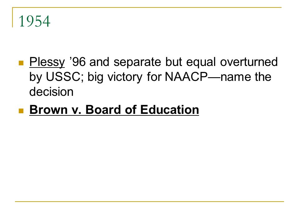 1954 Plessy '96 and separate but equal overturned by USSC; big victory for NAACP—name the decision Brown v.