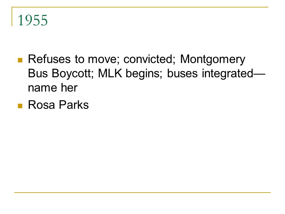 1955 Refuses to move; convicted; Montgomery Bus Boycott; MLK begins; buses integrated— name her Rosa Parks