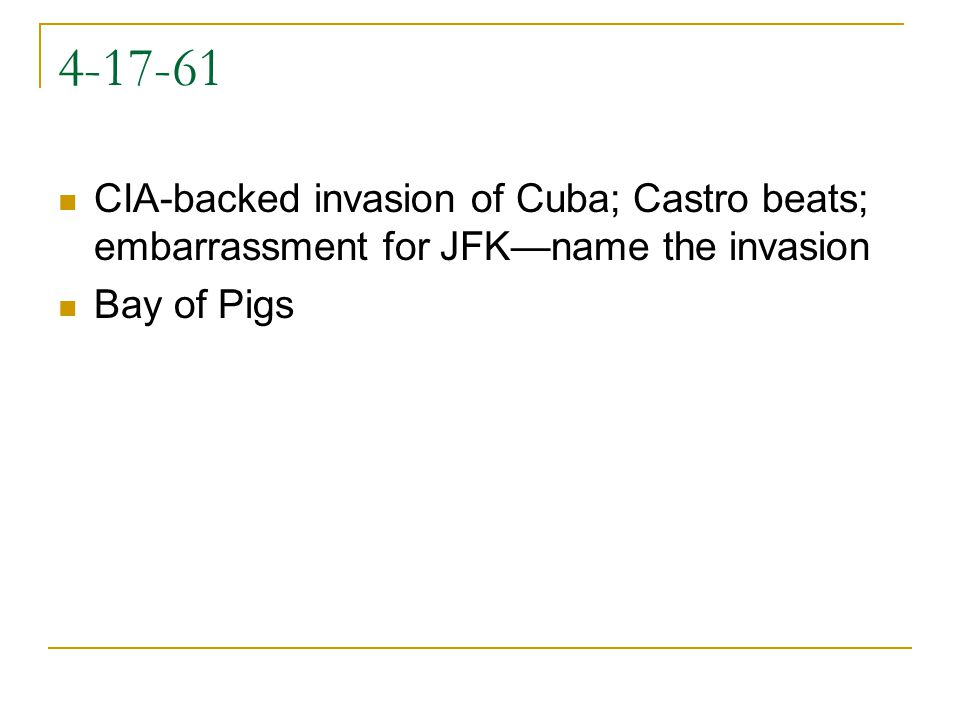 4-17-61 CIA-backed invasion of Cuba; Castro beats; embarrassment for JFK—name the invasion Bay of Pigs