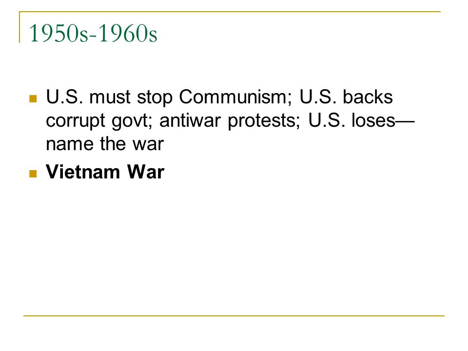 1950s-1960s U.S. must stop Communism; U.S. backs corrupt govt; antiwar protests; U.S.