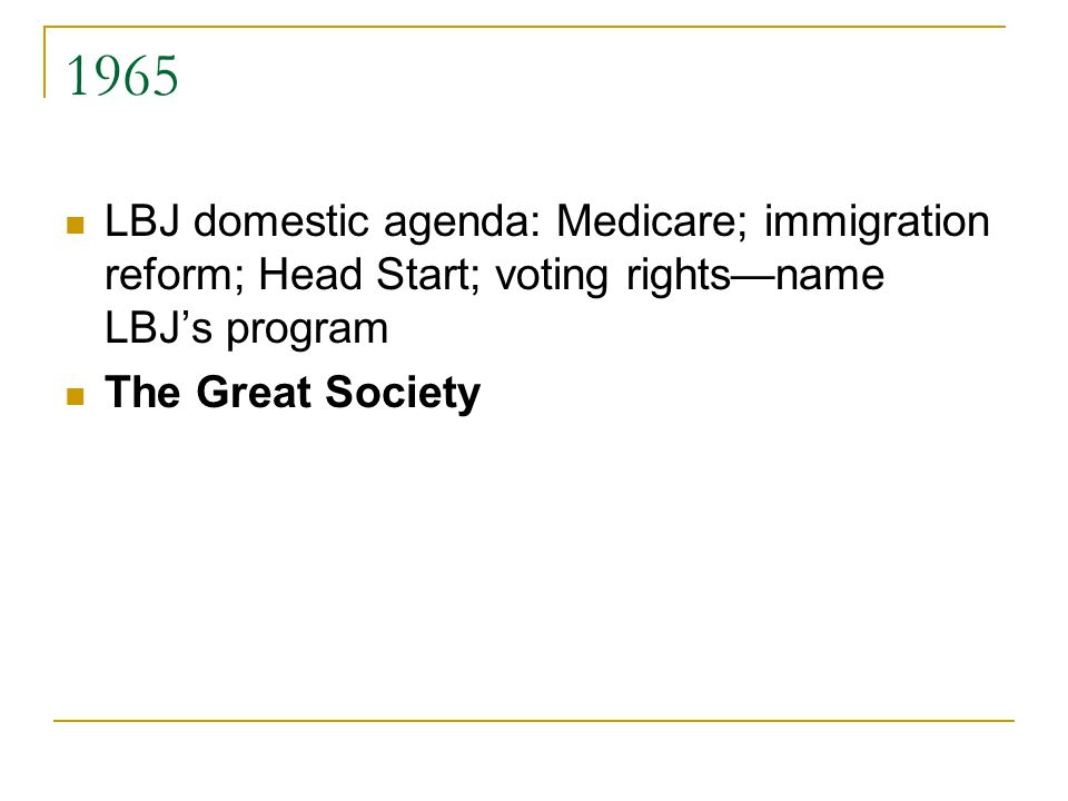 1965 LBJ domestic agenda: Medicare; immigration reform; Head Start; voting rights—name LBJ's program The Great Society
