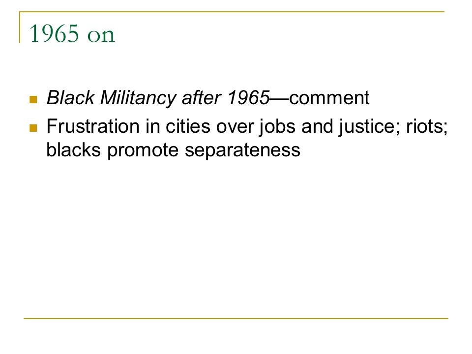 1965 on Black Militancy after 1965—comment Frustration in cities over jobs and justice; riots; blacks promote separateness