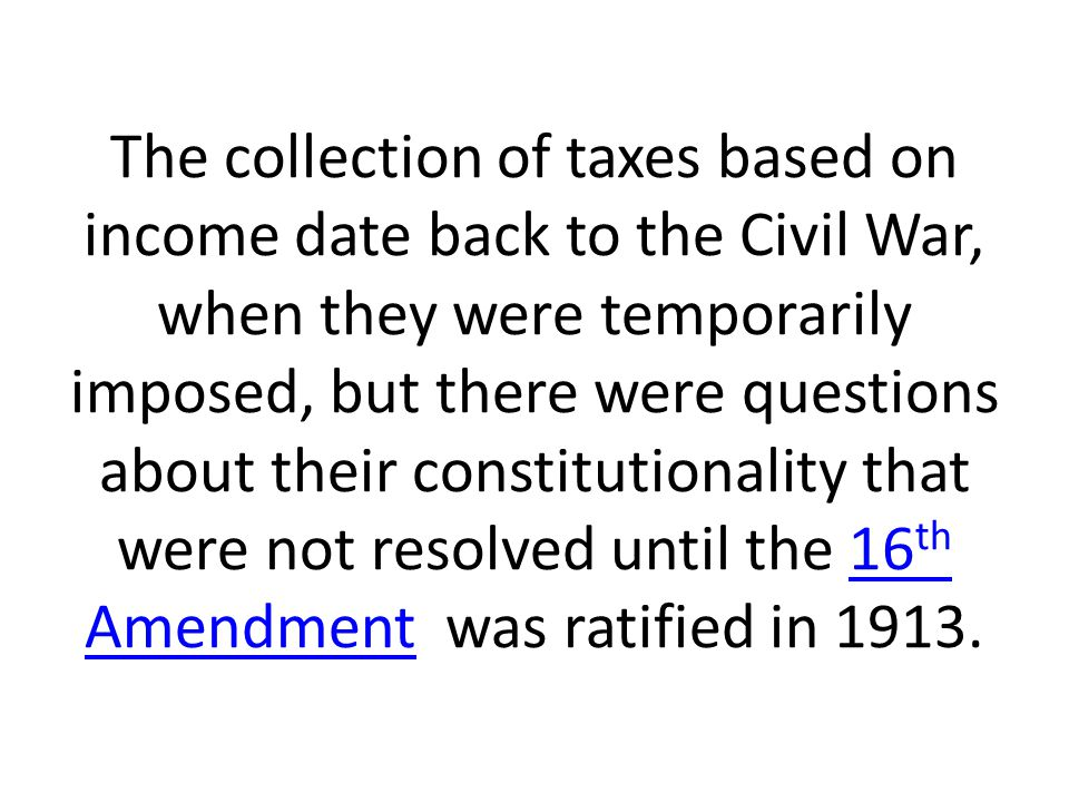 The collection of taxes based on income date back to the Civil War, when they were temporarily imposed, but there were questions about their constitutionality that were not resolved until the 16 th Amendment was ratified in 1913.16 th Amendment