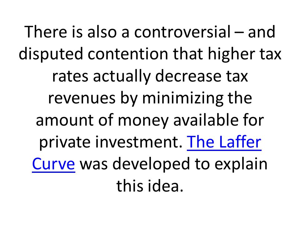 There is also a controversial – and disputed contention that higher tax rates actually decrease tax revenues by minimizing the amount of money available for private investment.