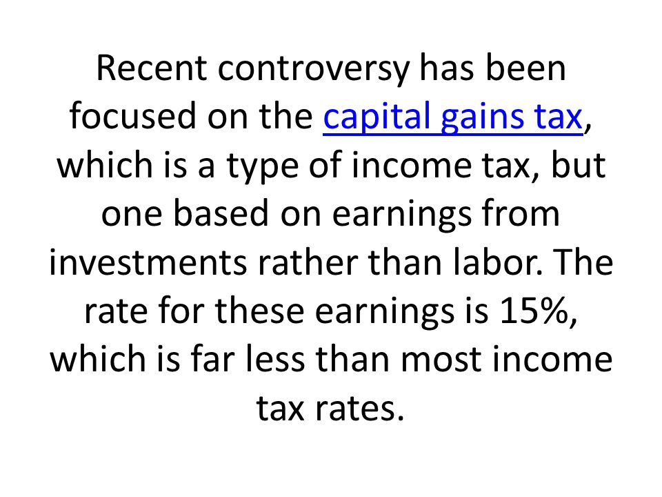 Recent controversy has been focused on the capital gains tax, which is a type of income tax, but one based on earnings from investments rather than labor.