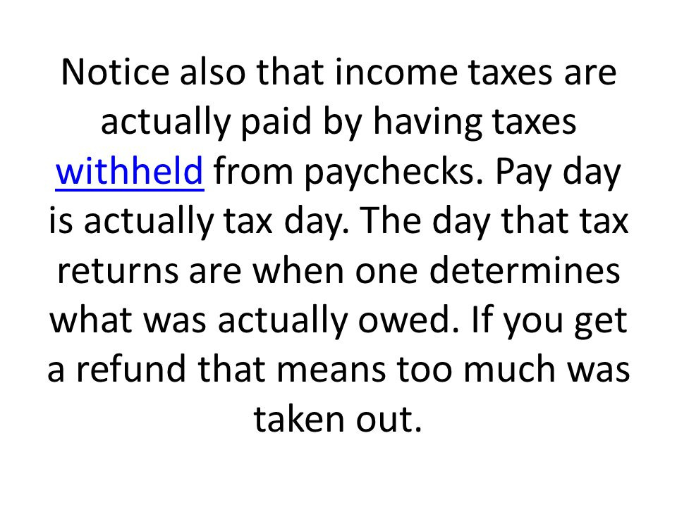 Notice also that income taxes are actually paid by having taxes withheld from paychecks.