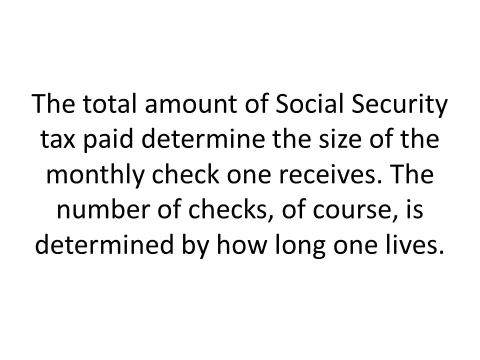 The total amount of Social Security tax paid determine the size of the monthly check one receives.