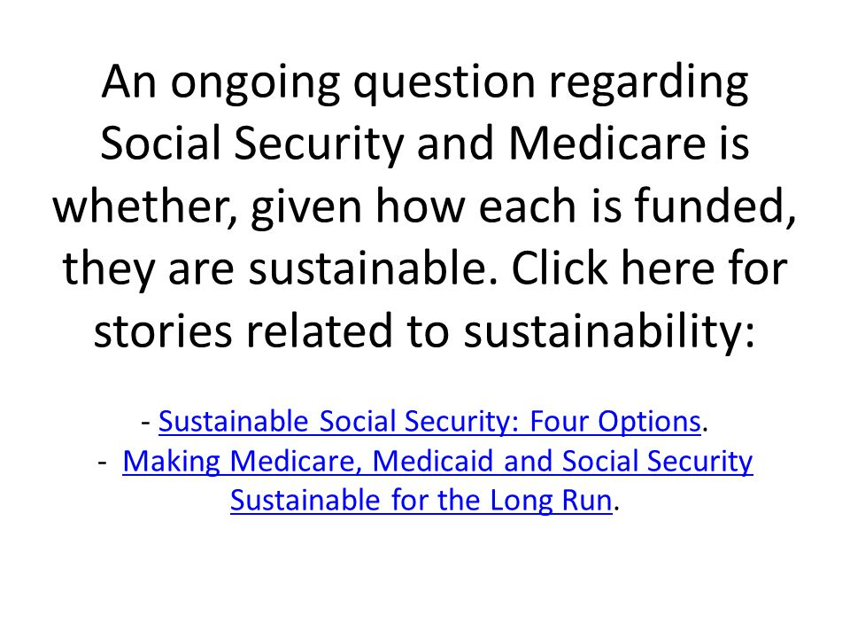 An ongoing question regarding Social Security and Medicare is whether, given how each is funded, they are sustainable.