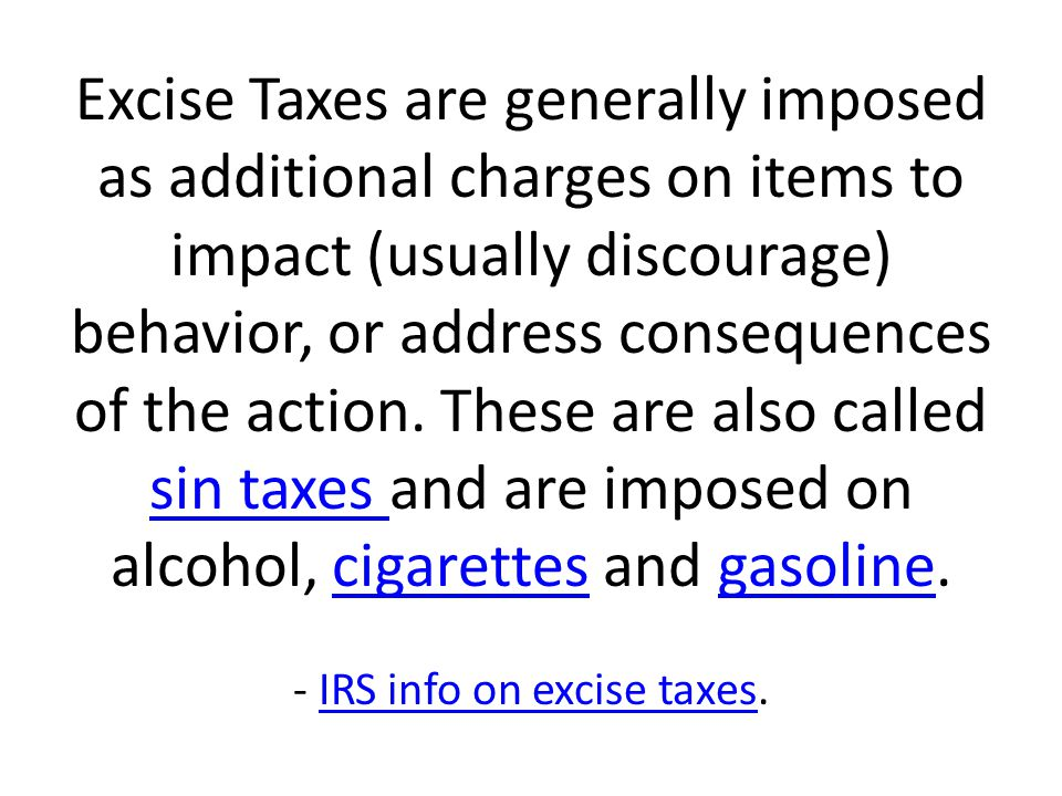 Excise Taxes are generally imposed as additional charges on items to impact (usually discourage) behavior, or address consequences of the action.