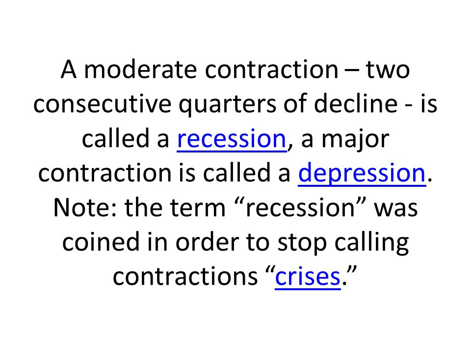 A moderate contraction – two consecutive quarters of decline - is called a recession, a major contraction is called a depression.