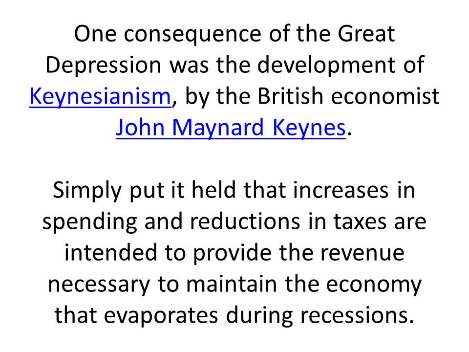 One consequence of the Great Depression was the development of Keynesianism, by the British economist John Maynard Keynes.
