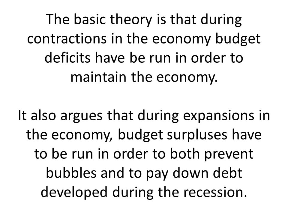 The basic theory is that during contractions in the economy budget deficits have be run in order to maintain the economy.