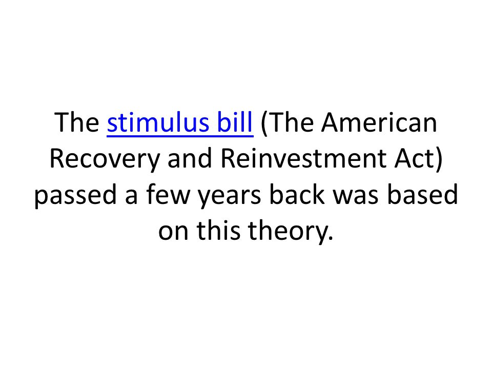 The stimulus bill (The American Recovery and Reinvestment Act) passed a few years back was based on this theory.stimulus bill
