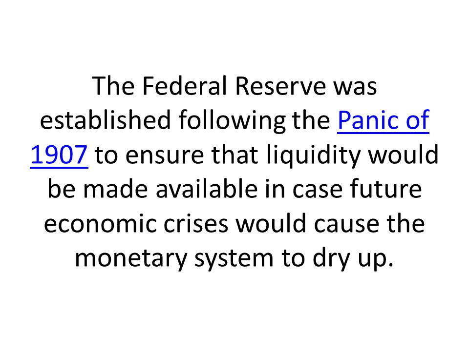 The Federal Reserve was established following the Panic of 1907 to ensure that liquidity would be made available in case future economic crises would cause the monetary system to dry up.Panic of 1907