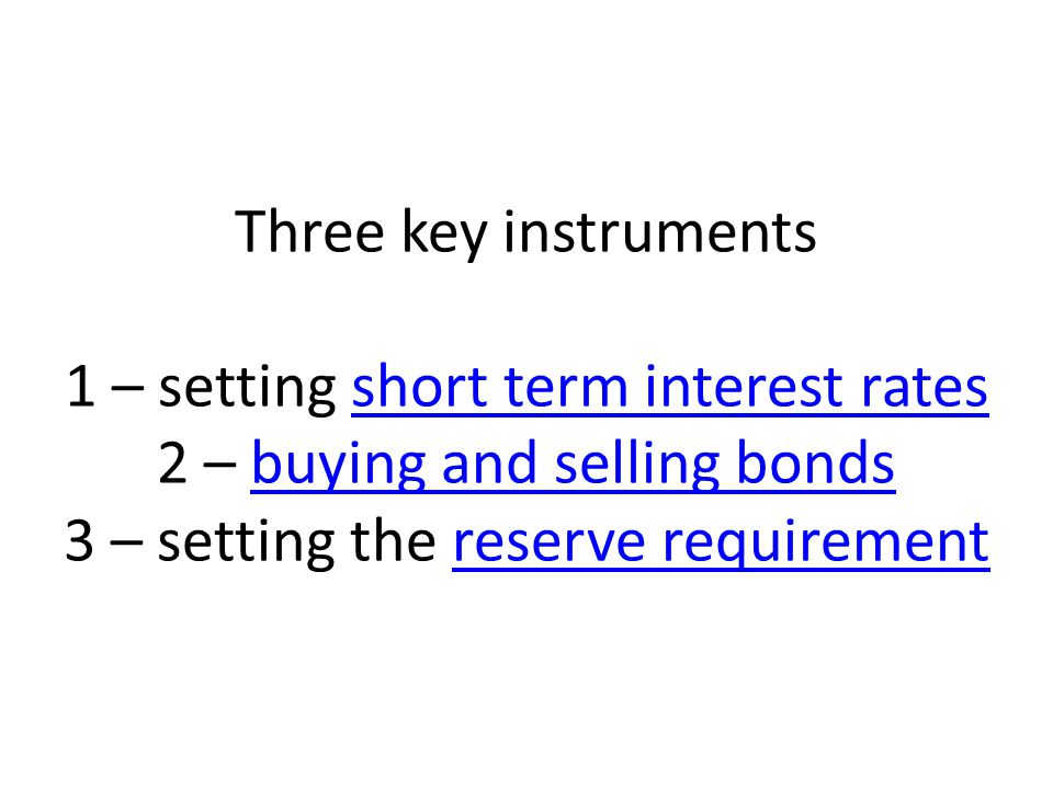 Three key instruments 1 – setting short term interest rates 2 – buying and selling bonds 3 – setting the reserve requirementshort term interest ratesbuying and selling bondsreserve requirement