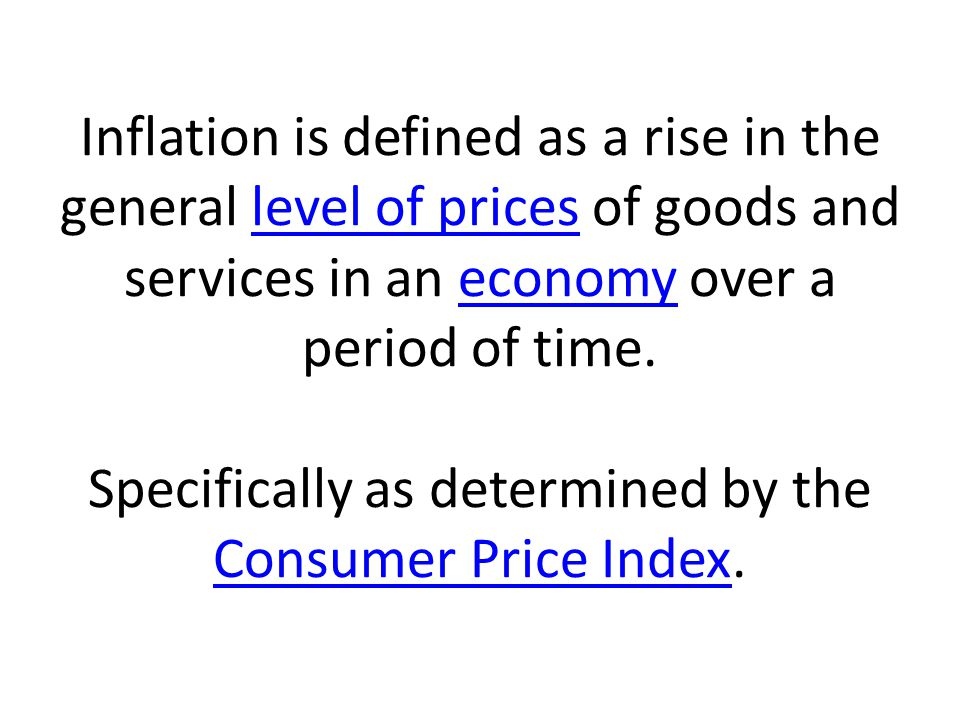 Inflation is defined as a rise in the general level of prices of goods and services in an economy over a period of time.