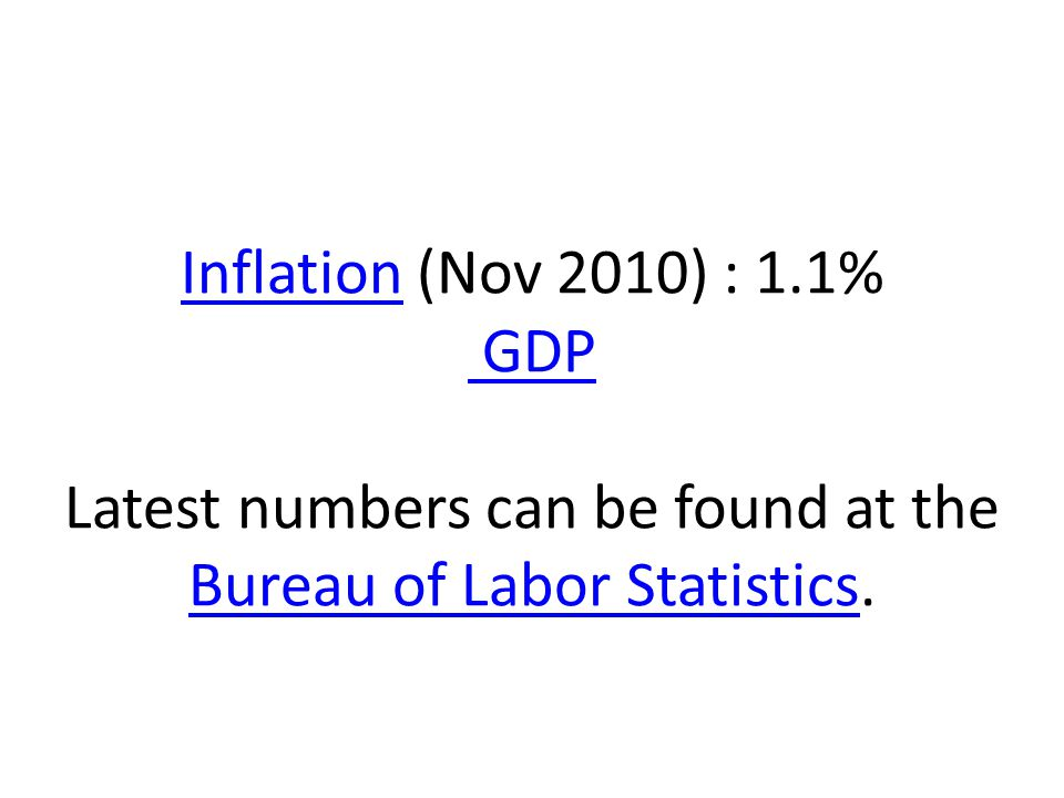InflationInflation (Nov 2010) : 1.1% GDP Latest numbers can be found at the Bureau of Labor Statistics.