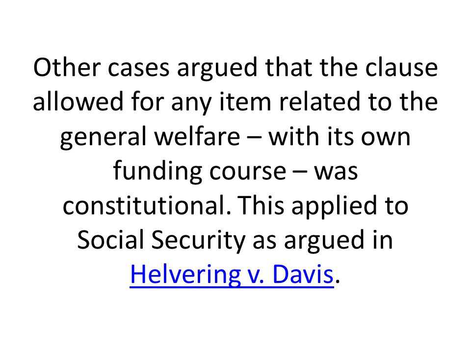 Other cases argued that the clause allowed for any item related to the general welfare – with its own funding course – was constitutional.