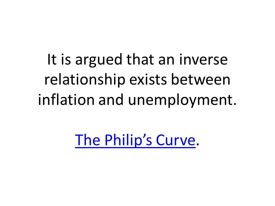 It is argued that an inverse relationship exists between inflation and unemployment.