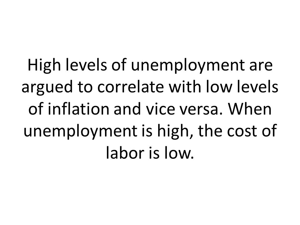 High levels of unemployment are argued to correlate with low levels of inflation and vice versa.