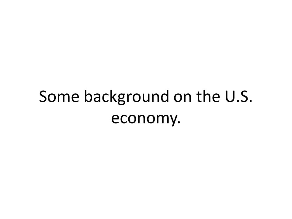 Some background on the U.S. economy.