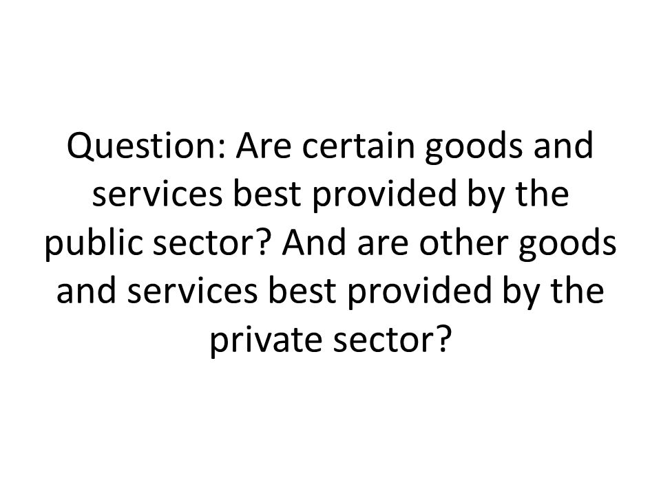 Question: Are certain goods and services best provided by the public sector.