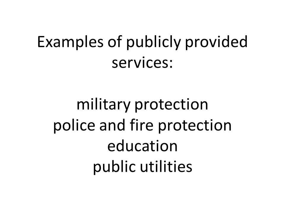 Examples of publicly provided services: military protection police and fire protection education public utilities