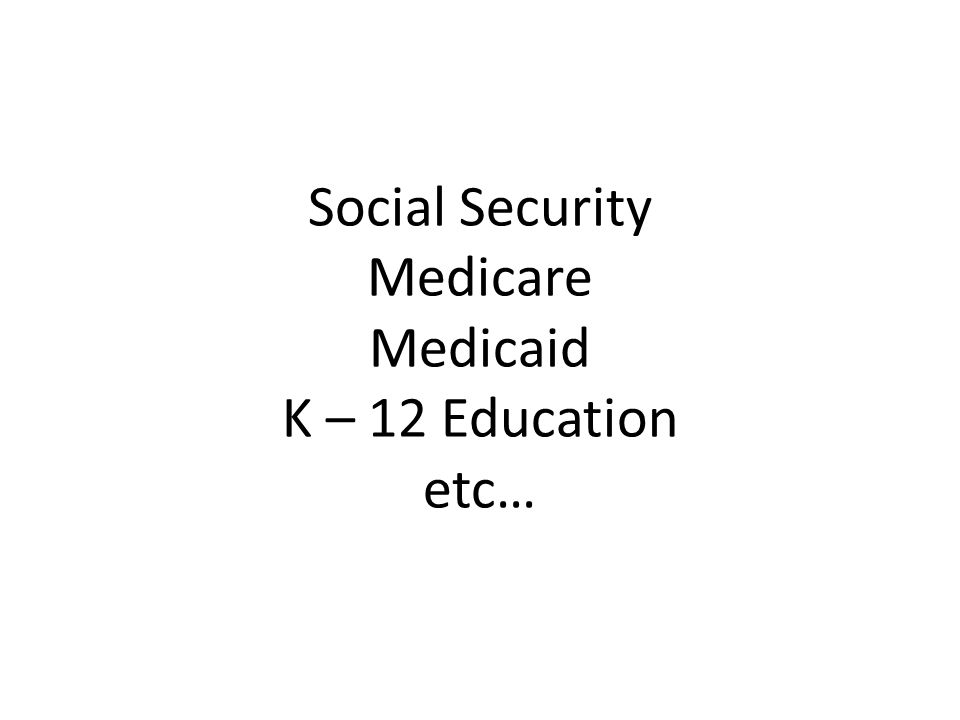 Social Security Medicare Medicaid K – 12 Education etc…