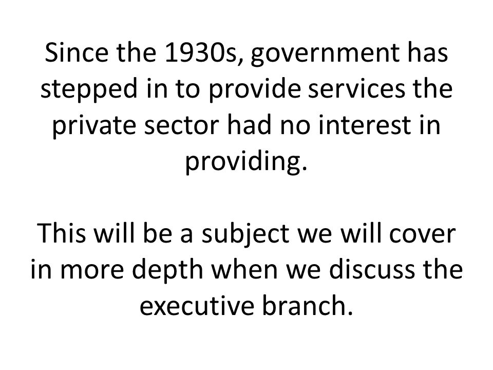 Since the 1930s, government has stepped in to provide services the private sector had no interest in providing.