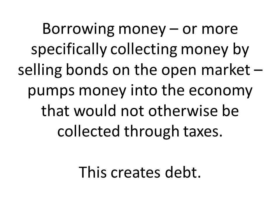 Borrowing money – or more specifically collecting money by selling bonds on the open market – pumps money into the economy that would not otherwise be collected through taxes.