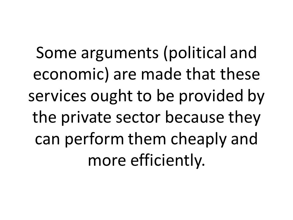 Some arguments (political and economic) are made that these services ought to be provided by the private sector because they can perform them cheaply and more efficiently.