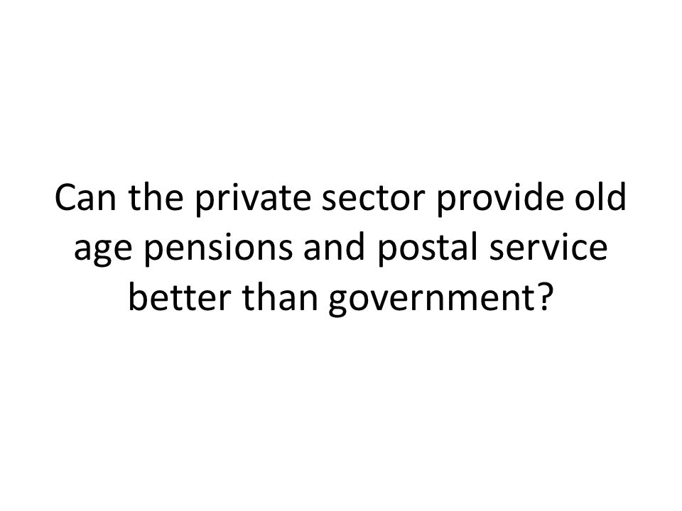 Can the private sector provide old age pensions and postal service better than government
