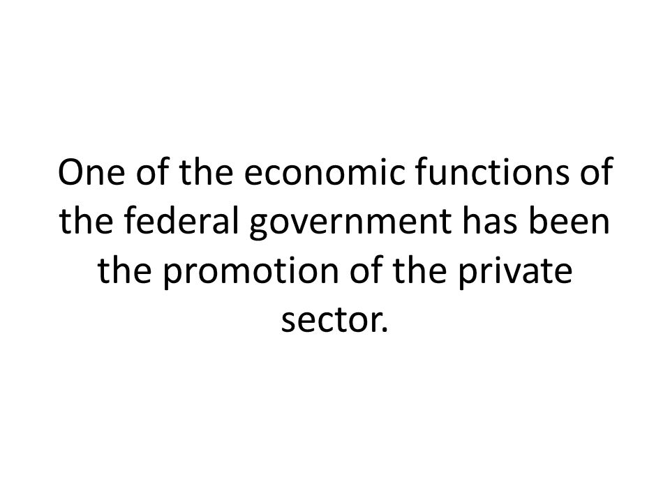 One of the economic functions of the federal government has been the promotion of the private sector.