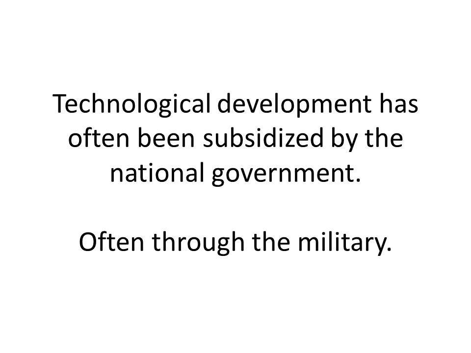 Technological development has often been subsidized by the national government.
