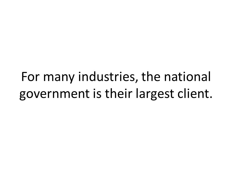 For many industries, the national government is their largest client.