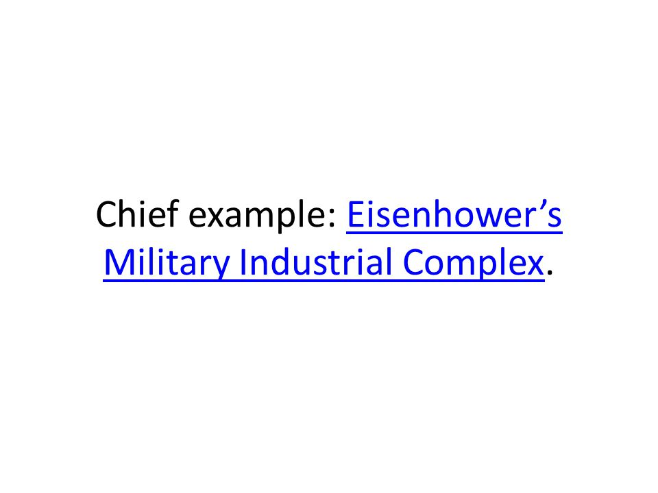 Chief example: Eisenhower's Military Industrial Complex.Eisenhower's Military Industrial Complex