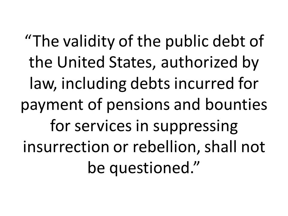 The validity of the public debt of the United States, authorized by law, including debts incurred for payment of pensions and bounties for services in suppressing insurrection or rebellion, shall not be questioned.