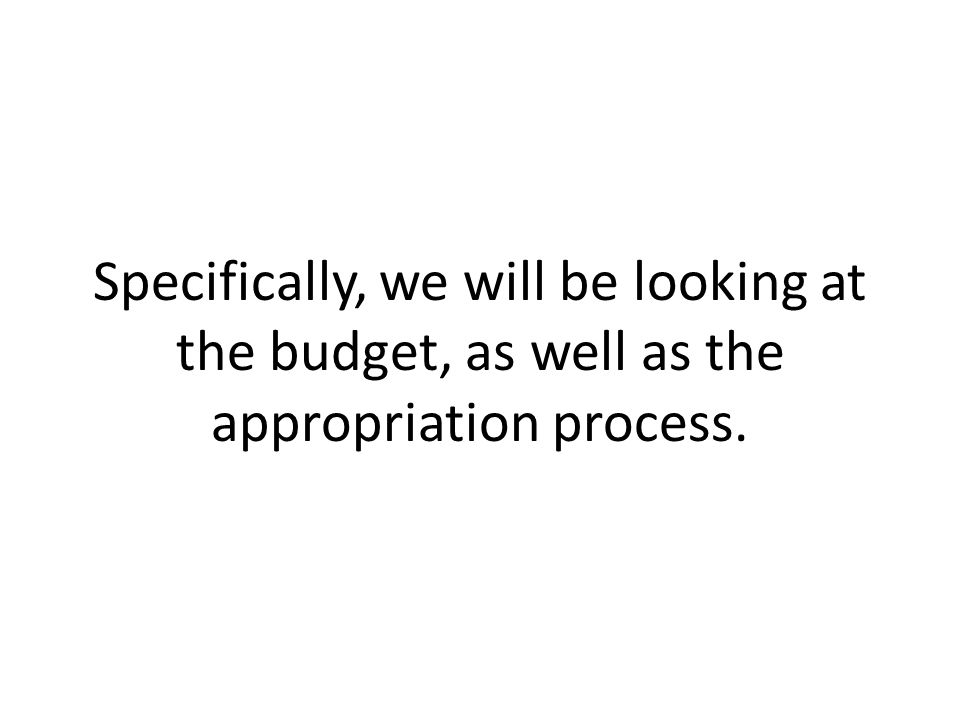 Specifically, we will be looking at the budget, as well as the appropriation process.