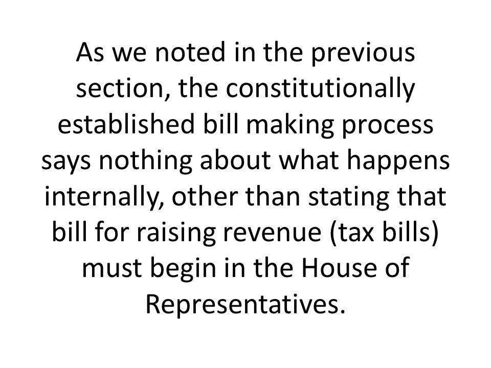 As we noted in the previous section, the constitutionally established bill making process says nothing about what happens internally, other than stating that bill for raising revenue (tax bills) must begin in the House of Representatives.