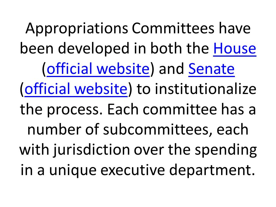 Appropriations Committees have been developed in both the House (official website) and Senate (official website) to institutionalize the process.
