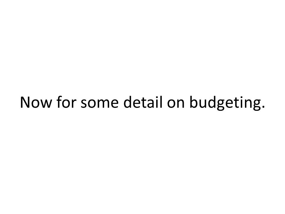 Now for some detail on budgeting.