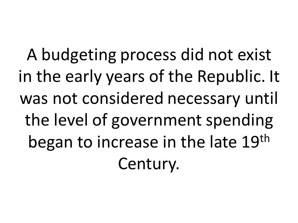 A budgeting process did not exist in the early years of the Republic.