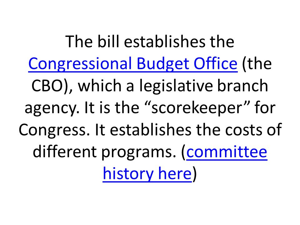 The bill establishes the Congressional Budget Office (the CBO), which a legislative branch agency.