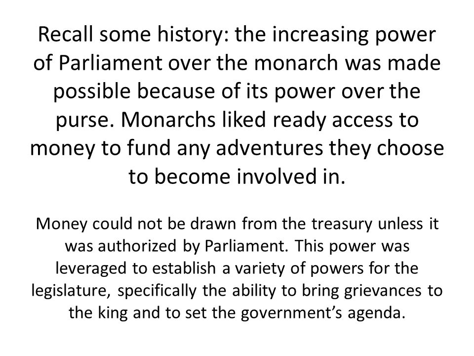 Recall some history: the increasing power of Parliament over the monarch was made possible because of its power over the purse.